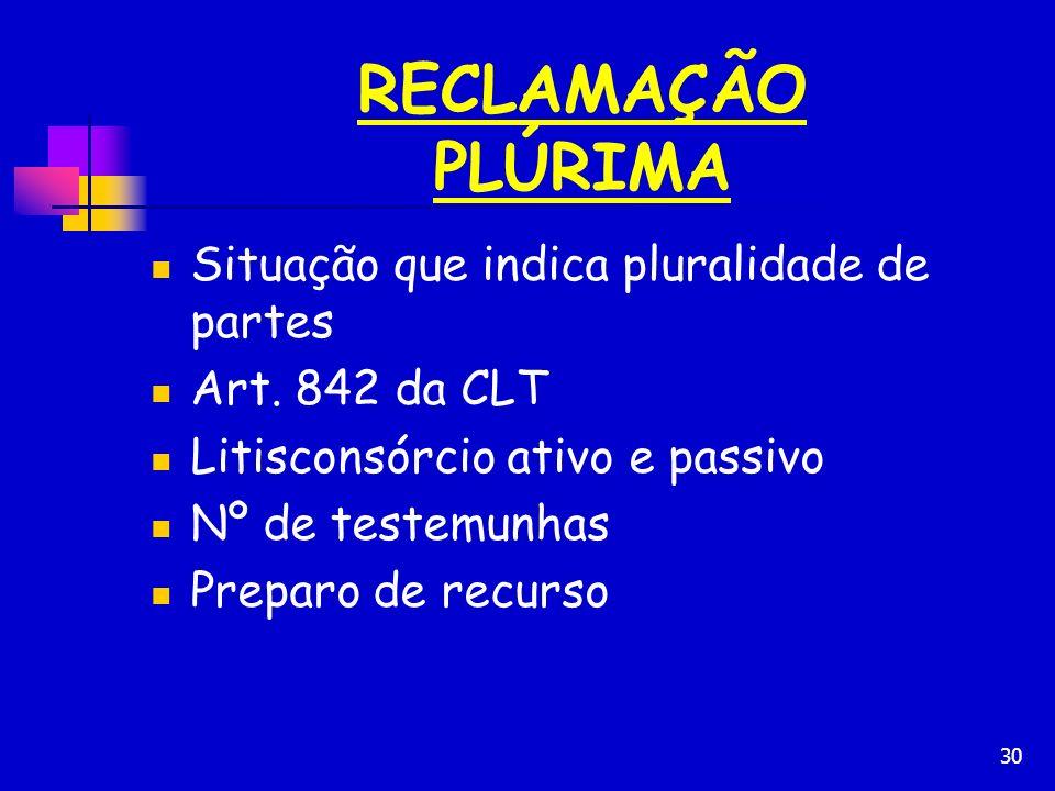 30 RECLAMAÇÃO PLÚRIMA Situação que indica pluralidade de partes Art. 842 da CLT Litisconsórcio ativo e passivo Nº de testemunhas Preparo de recurso