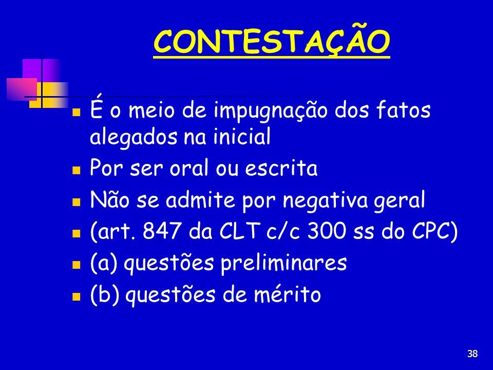 38 CONTESTAÇÃO É o meio de impugnação dos fatos alegados na inicial Por ser oral ou escrita Não se admite por negativa geral (art. 847 da CLT c/c 300