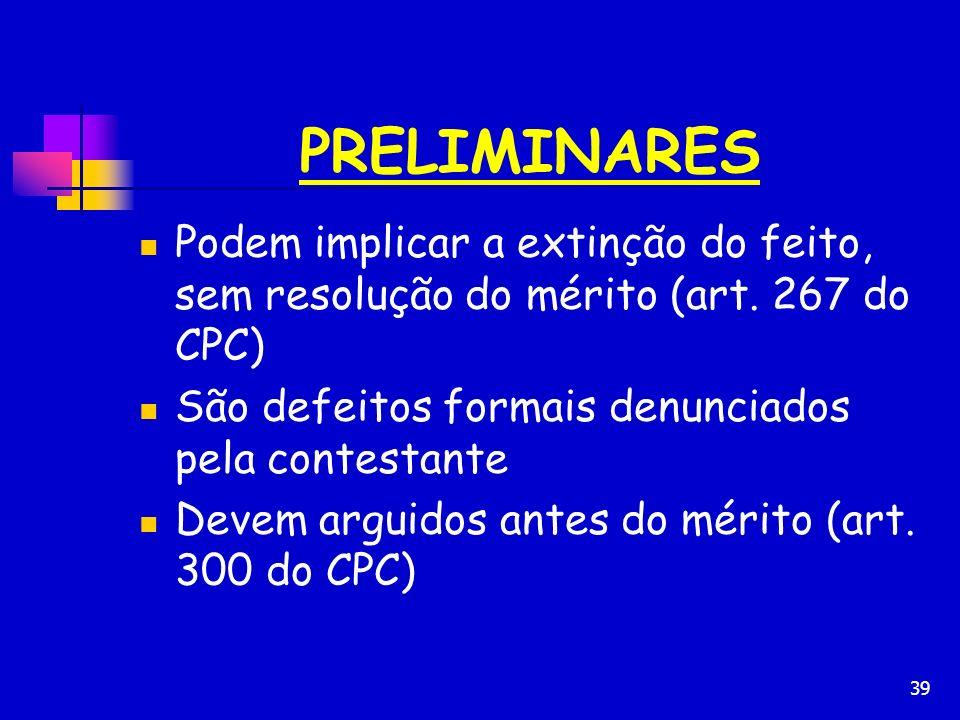 39 PRELIMINARES Podem implicar a extinção do feito, sem resolução do mérito (art. 267 do CPC) São defeitos formais denunciados pela contestante Devem