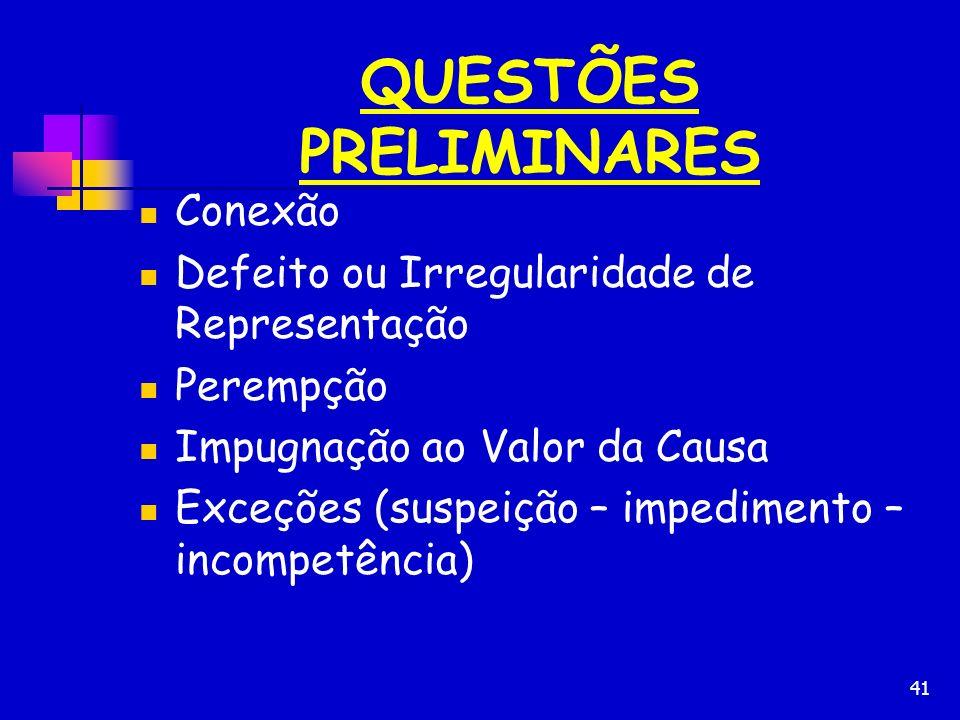 41 QUESTÕES PRELIMINARES Conexão Defeito ou Irregularidade de Representação Perempção Impugnação ao Valor da Causa Exceções (suspeição – impedimento –
