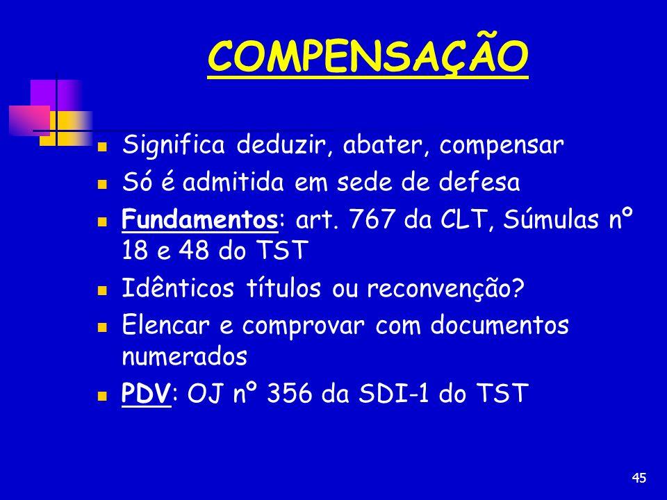 45 COMPENSAÇÃO Significa deduzir, abater, compensar Só é admitida em sede de defesa Fundamentos: art. 767 da CLT, Súmulas nº 18 e 48 do TST Idênticos