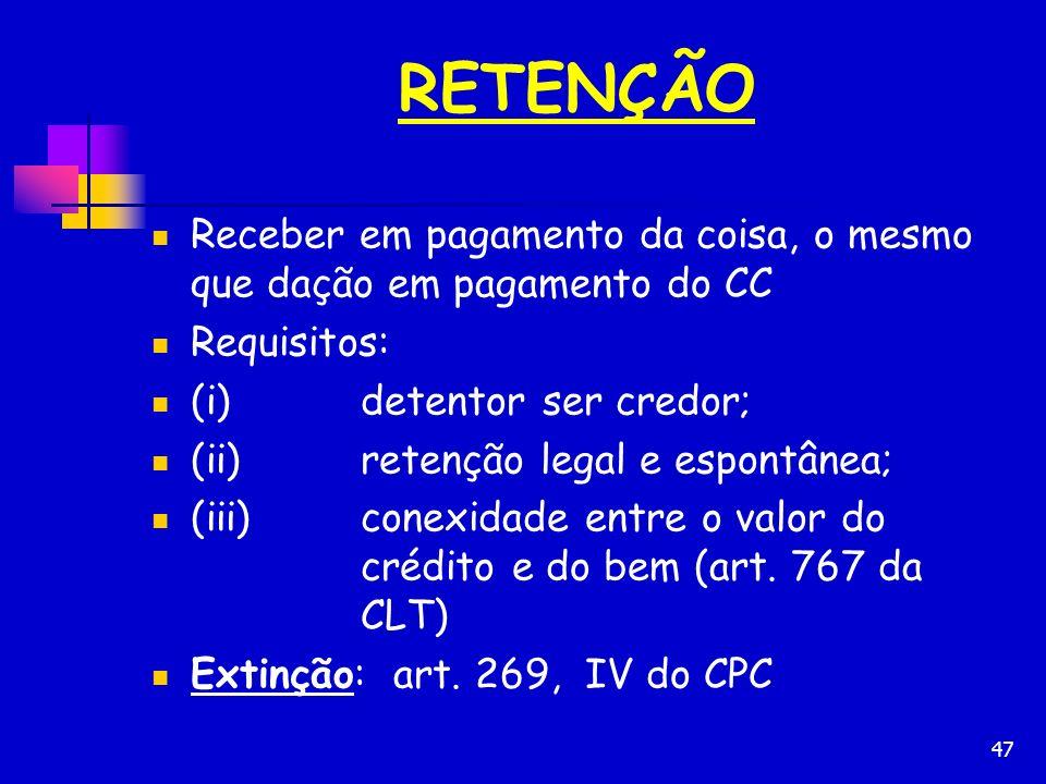 47 RETENÇÃO Receber em pagamento da coisa, o mesmo que dação em pagamento do CC Requisitos: (i)detentor ser credor; (ii)retenção legal e espontânea; (