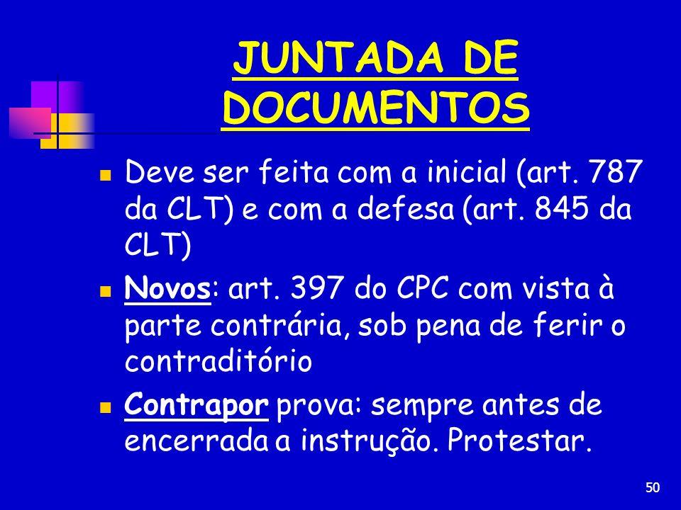 50 JUNTADA DE DOCUMENTOS Deve ser feita com a inicial (art. 787 da CLT) e com a defesa (art. 845 da CLT) Novos: art. 397 do CPC com vista à parte cont