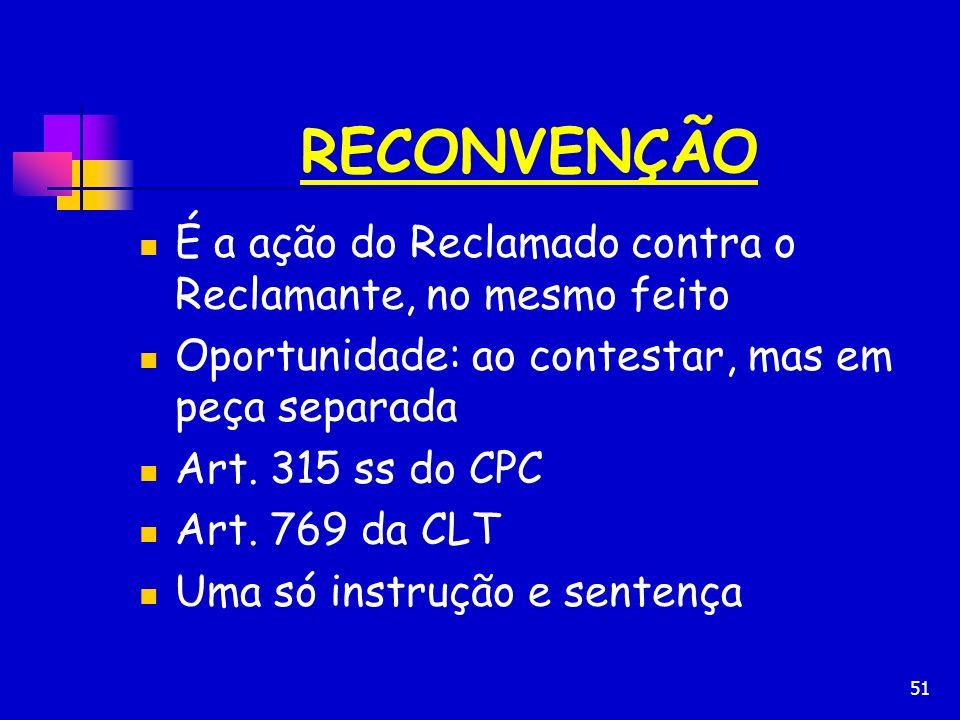 51 RECONVENÇÃO É a ação do Reclamado contra o Reclamante, no mesmo feito Oportunidade: ao contestar, mas em peça separada Art. 315 ss do CPC Art. 769