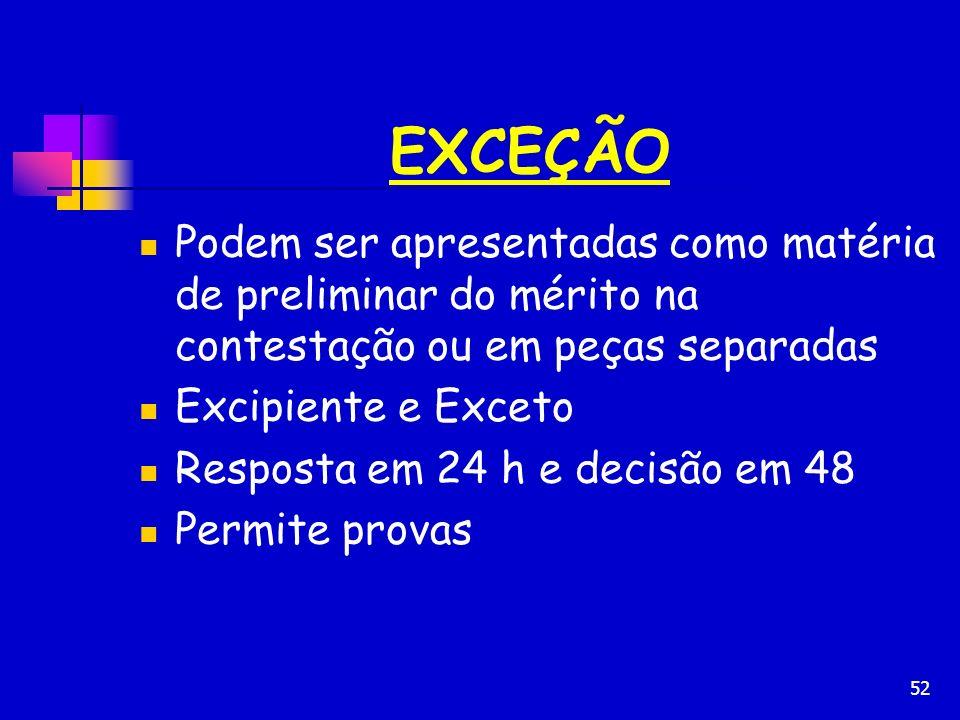 52 EXCEÇÃO Podem ser apresentadas como matéria de preliminar do mérito na contestação ou em peças separadas Excipiente e Exceto Resposta em 24 h e dec