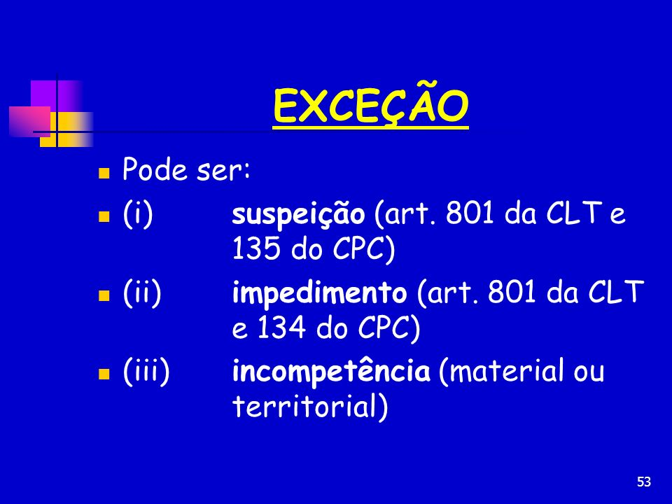 53 EXCEÇÃO Pode ser: (i)suspeição (art. 801 da CLT e 135 do CPC) (ii)impedimento (art. 801 da CLT e 134 do CPC) (iii)incompetência (material ou territ