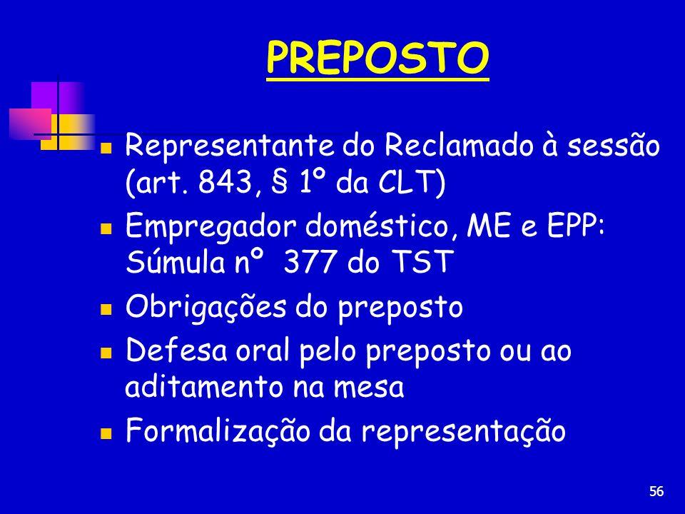 56 PREPOSTO Representante do Reclamado à sessão (art. 843, § 1º da CLT) Empregador doméstico, ME e EPP: Súmula nº 377 do TST Obrigações do preposto De
