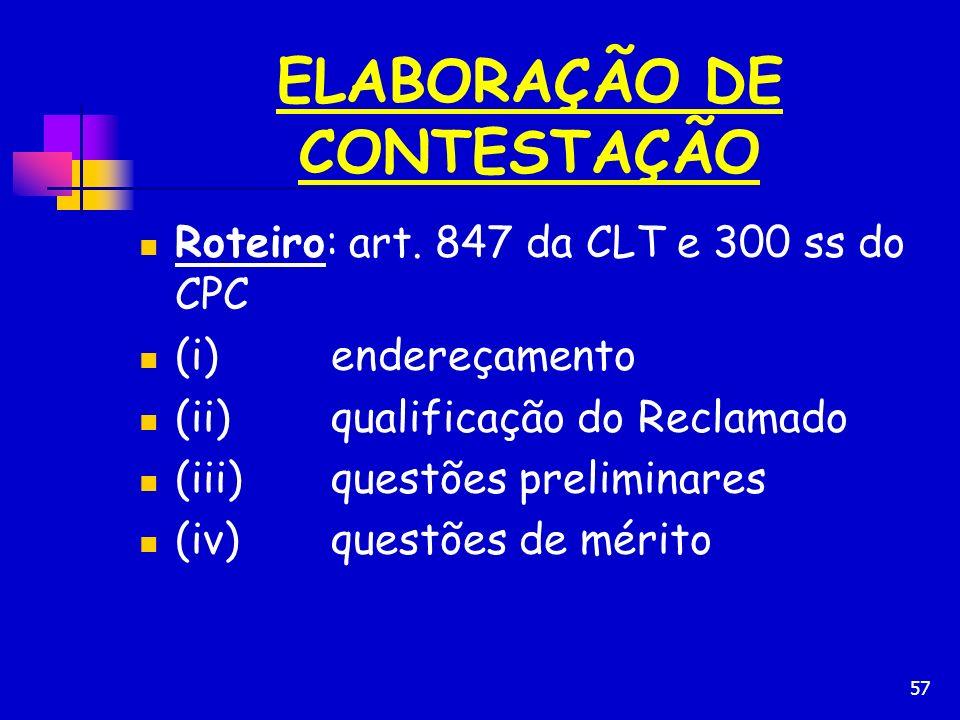57 ELABORAÇÃO DE CONTESTAÇÃO Roteiro: art. 847 da CLT e 300 ss do CPC (i)endereçamento (ii)qualificação do Reclamado (iii)questões preliminares (iv)qu