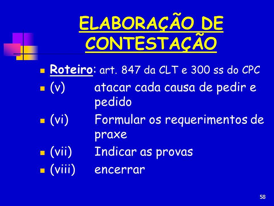 58 ELABORAÇÃO DE CONTESTAÇÃO Roteiro: art. 847 da CLT e 300 ss do CPC (v)atacar cada causa de pedir e pedido (vi)Formular os requerimentos de praxe (v