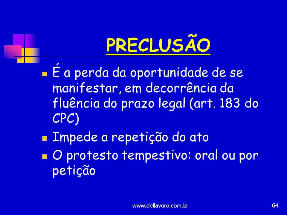 64 PRECLUSÃO É a perda da oportunidade de se manifestar, em decorrência da fluência do prazo legal (art. 183 do CPC) Impede a repetição do ato O prote