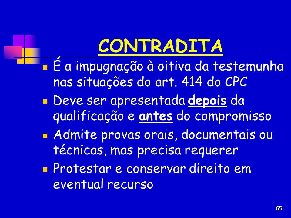 65 CONTRADITA É a impugnação à oitiva da testemunha nas situações do art. 414 do CPC Deve ser apresentada depois da qualificação e antes do compromiss