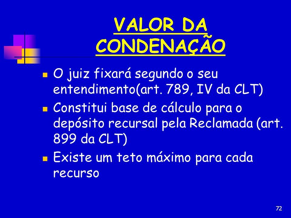 72 VALOR DA CONDENAÇÃO O juiz fixará segundo o seu entendimento(art. 789, IV da CLT) Constitui base de cálculo para o depósito recursal pela Reclamada