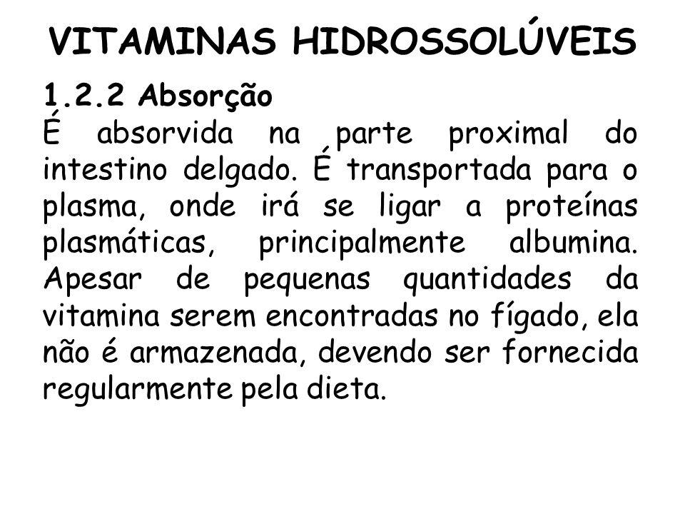 VITAMINAS HIDROSSOLÚVEIS 1.2.2 Absorção É absorvida na parte proximal do intestino delgado. É transportada para o plasma, onde irá se ligar a proteína