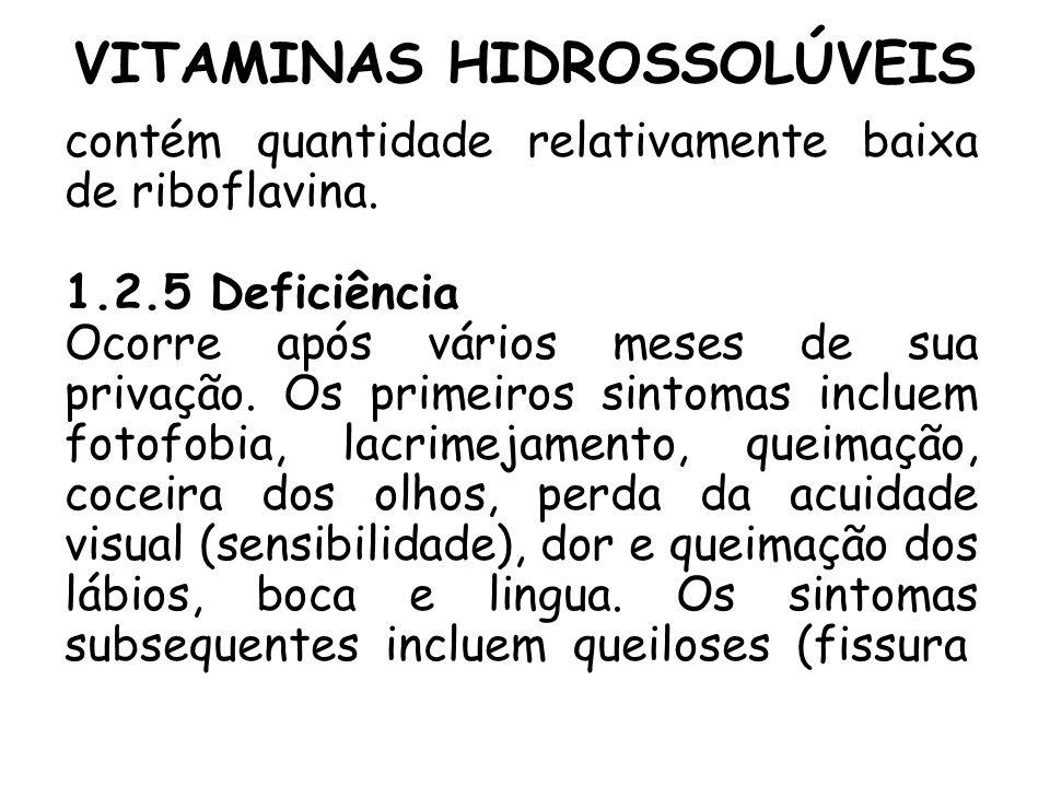 VITAMINAS HIDROSSOLÚVEIS contém quantidade relativamente baixa de riboflavina. 1.2.5 Deficiência Ocorre após vários meses de sua privação. Os primeiro