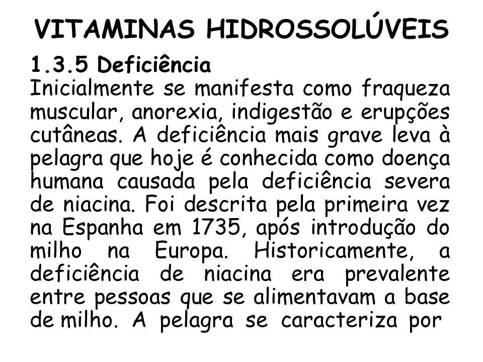 VITAMINAS HIDROSSOLÚVEIS 1.3.5 Deficiência Inicialmente se manifesta como fraqueza muscular, anorexia, indigestão e erupções cutâneas. A deficiência m