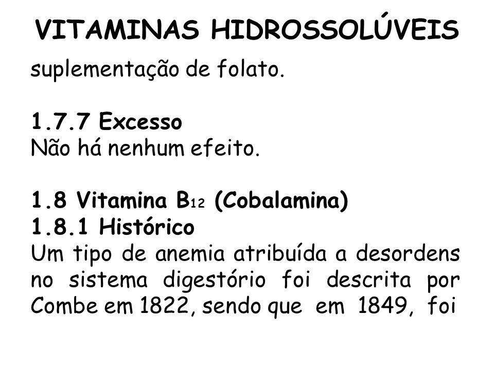 VITAMINAS HIDROSSOLÚVEIS suplementação de folato. 1.7.7 Excesso Não há nenhum efeito. 1.8 Vitamina B 12 (Cobalamina) 1.8.1 Histórico Um tipo de anemia