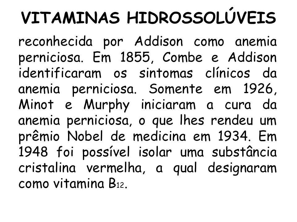 VITAMINAS HIDROSSOLÚVEIS reconhecida por Addison como anemia perniciosa. Em 1855, Combe e Addison identificaram os sintomas clínicos da anemia pernici