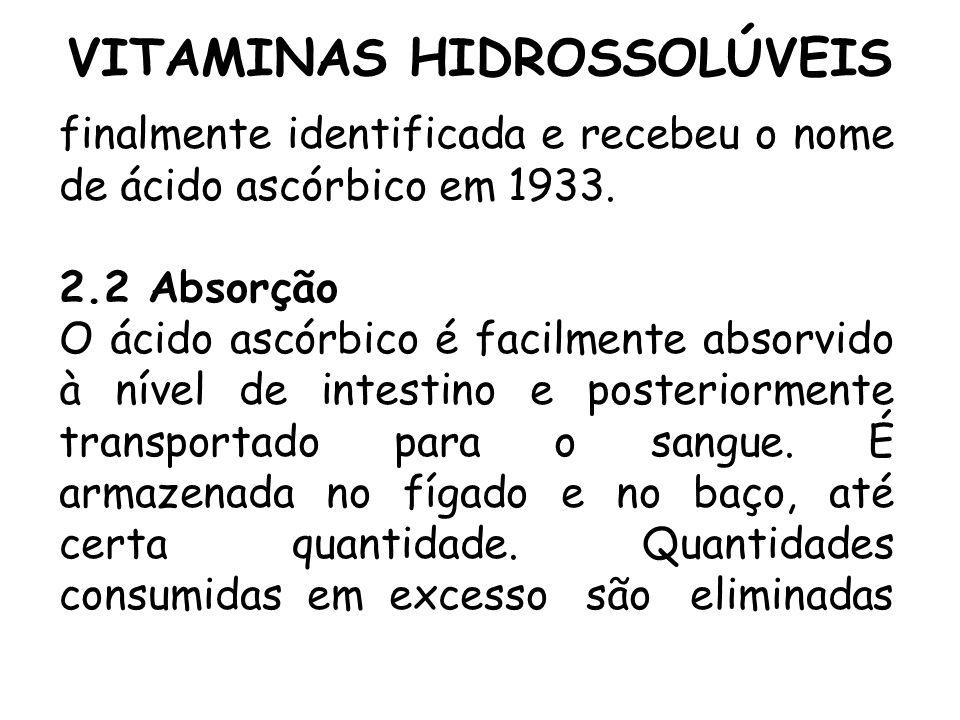 VITAMINAS HIDROSSOLÚVEIS finalmente identificada e recebeu o nome de ácido ascórbico em 1933. 2.2 Absorção O ácido ascórbico é facilmente absorvido à