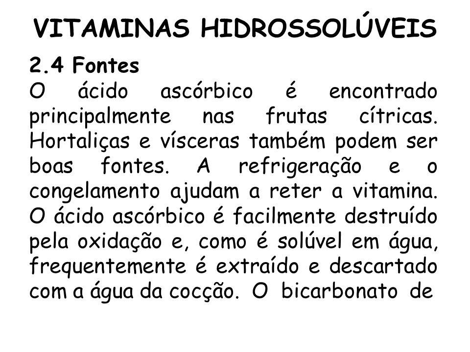 VITAMINAS HIDROSSOLÚVEIS 2.4 Fontes O ácido ascórbico é encontrado principalmente nas frutas cítricas. Hortaliças e vísceras também podem ser boas fon