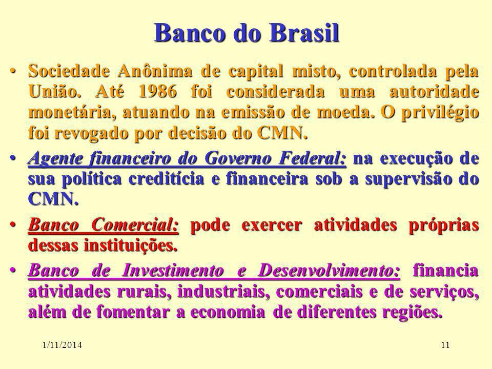 1/11/201411 Banco do Brasil Sociedade Anônima de capital misto, controlada pela União. Até 1986 foi considerada uma autoridade monetária, atuando na e