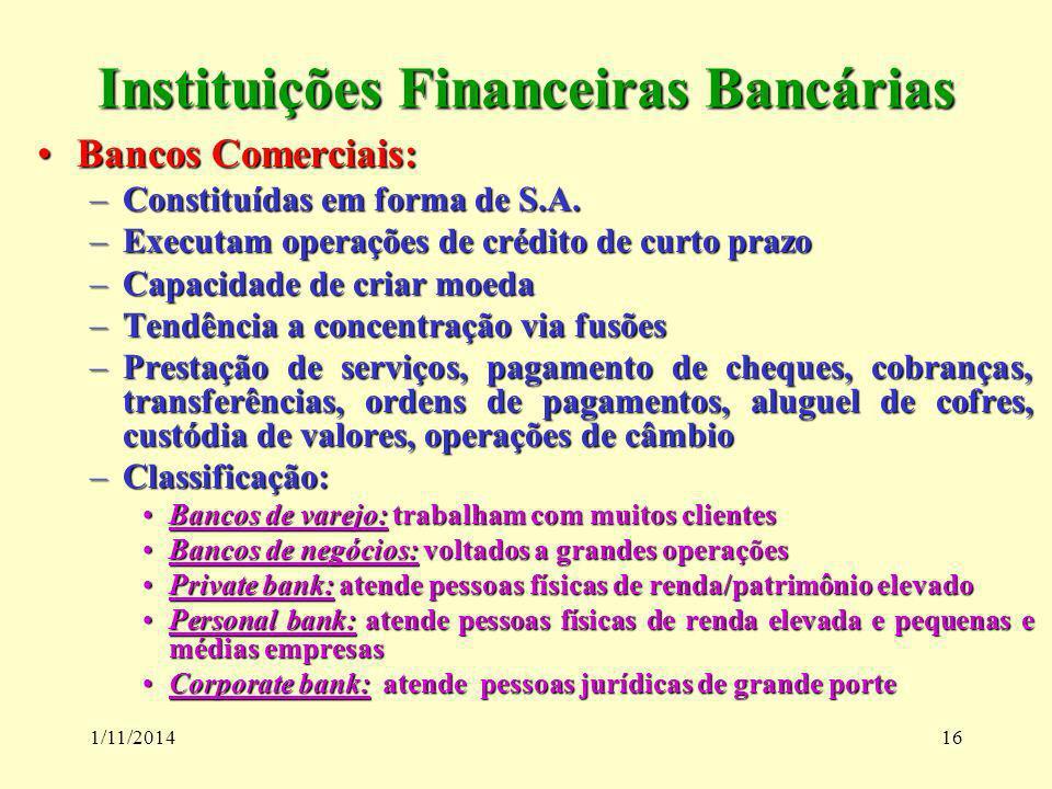 1/11/201416 Instituições Financeiras Bancárias Bancos Comerciais:Bancos Comerciais: –Constituídas em forma de S.A. –Executam operações de crédito de c