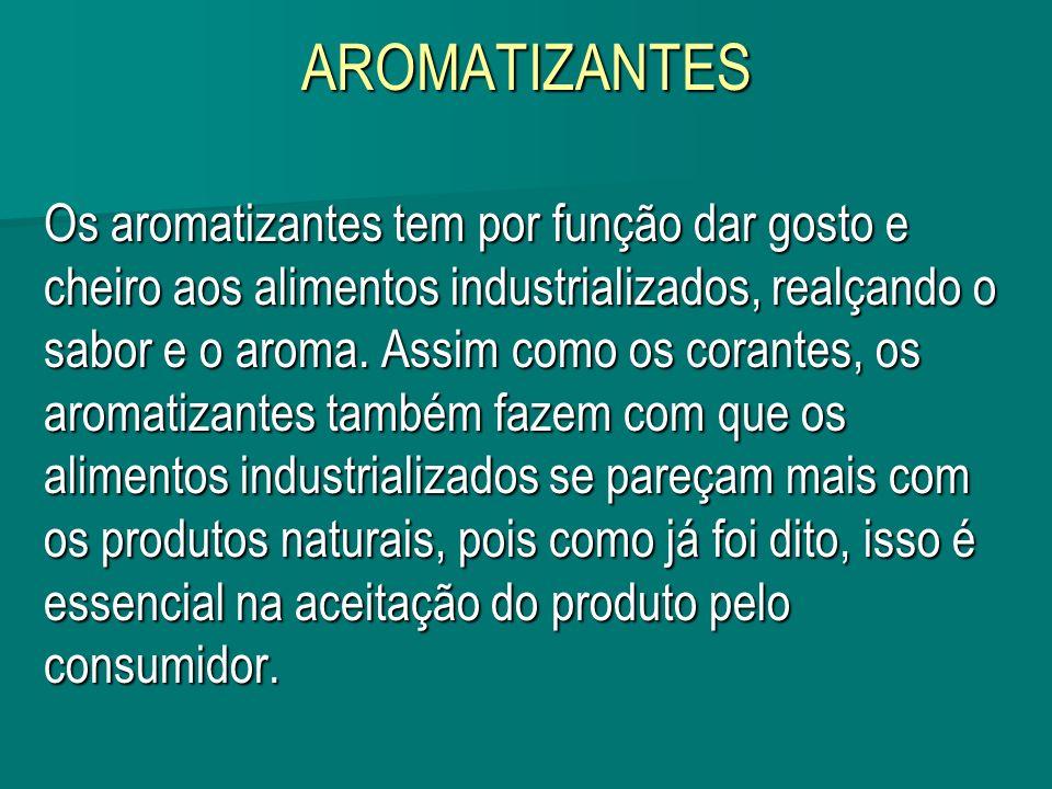 AROMATIZANTES Os aromatizantes tem por função dar gosto e cheiro aos alimentos industrializados, realçando o sabor e o aroma. Assim como os corantes,
