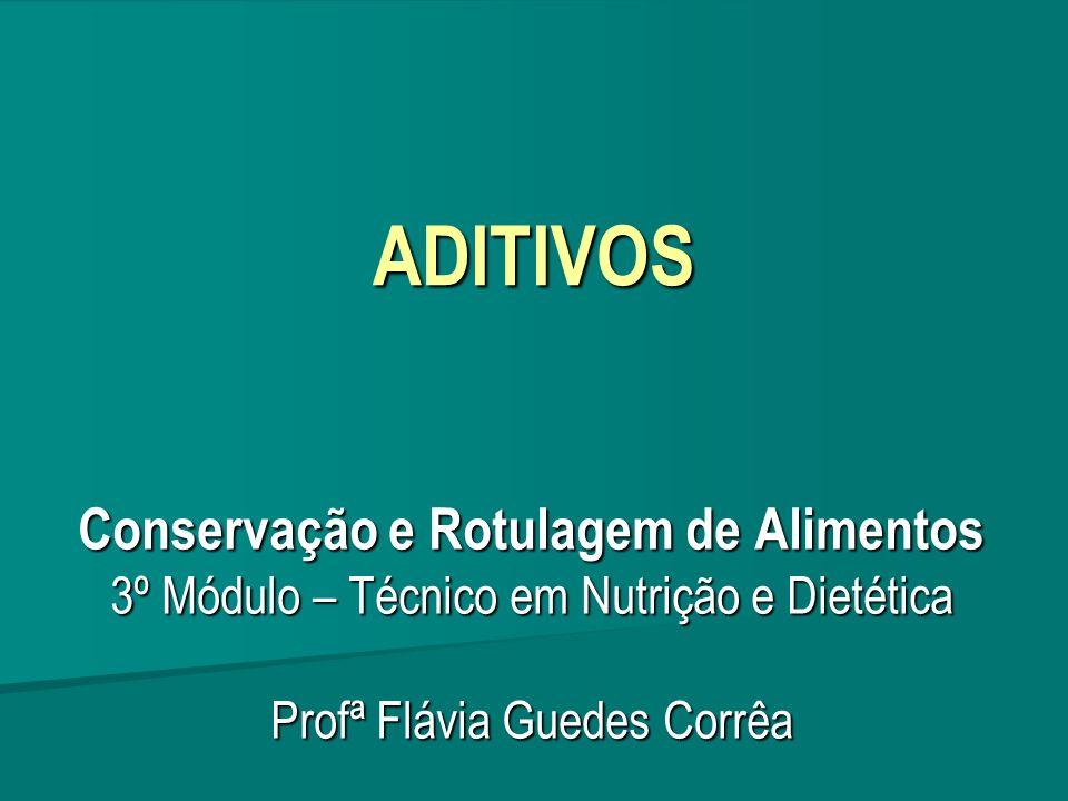 ADITIVOS Conservação e Rotulagem de Alimentos 3º Módulo – Técnico em Nutrição e Dietética Profª Flávia Guedes Corrêa