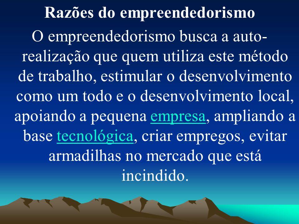 Razões do empreendedorismo O empreendedorismo busca a auto- realização que quem utiliza este método de trabalho, estimular o desenvolvimento como um t