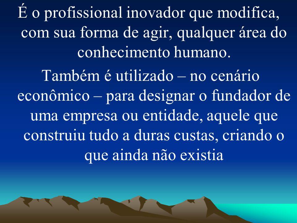 É o profissional inovador que modifica, com sua forma de agir, qualquer área do conhecimento humano. Também é utilizado – no cenário econômico – para