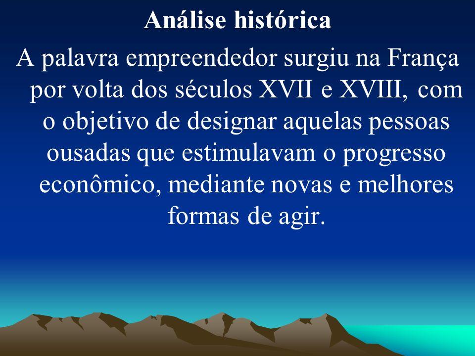 Análise histórica A palavra empreendedor surgiu na França por volta dos séculos XVII e XVIII, com o objetivo de designar aquelas pessoas ousadas que estimulavam o progresso econômico, mediante novas e melhores formas de agir.