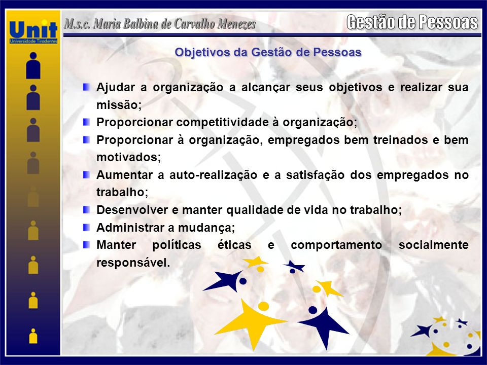 Objetivos da Gestão de Pessoas Ajudar a organização a alcançar seus objetivos e realizar sua missão; Proporcionar competitividade à organização; Proporcionar à organização, empregados bem treinados e bem motivados; Aumentar a auto-realização e a satisfação dos empregados no trabalho; Desenvolver e manter qualidade de vida no trabalho; Administrar a mudança; Manter políticas éticas e comportamento socialmente responsável.