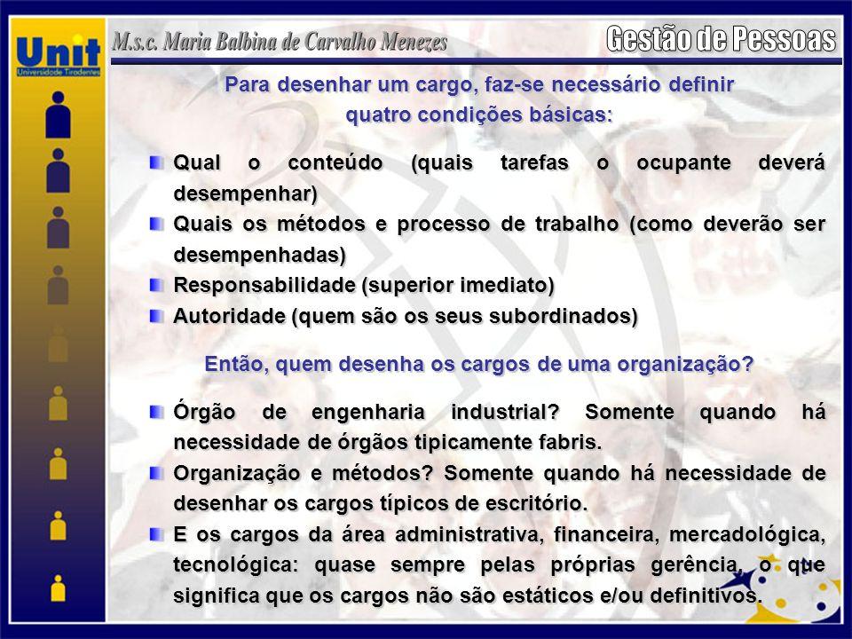 Para desenhar um cargo, faz-se necessário definir quatro condições básicas: Qual o conteúdo (quais tarefas o ocupante deverá desempenhar) Quais os mét