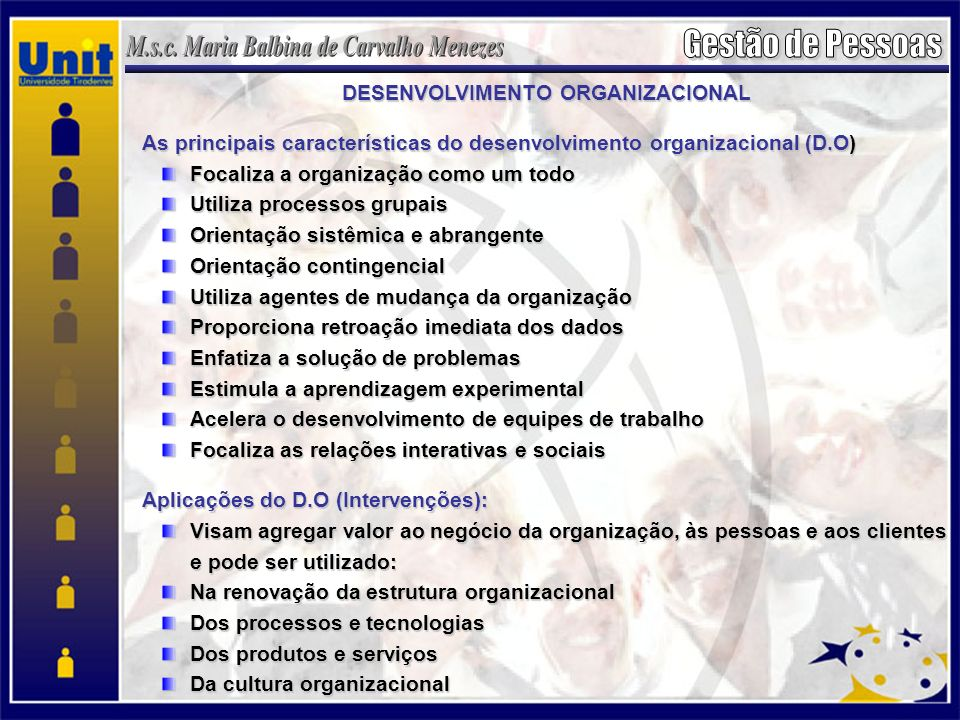 DESENVOLVIMENTO ORGANIZACIONAL As principais características do desenvolvimento organizacional (D.O) Focaliza a organização como um todo Utiliza processos grupais Orientação sistêmica e abrangente Orientação contingencial Utiliza agentes de mudança da organização Proporciona retroação imediata dos dados Enfatiza a solução de problemas Estimula a aprendizagem experimental Acelera o desenvolvimento de equipes de trabalho Focaliza as relações interativas e sociais Aplicações do D.O (Intervenções): Visam agregar valor ao negócio da organização, às pessoas e aos clientes e pode ser utilizado: Na renovação da estrutura organizacional Dos processos e tecnologias Dos produtos e serviços Da cultura organizacional