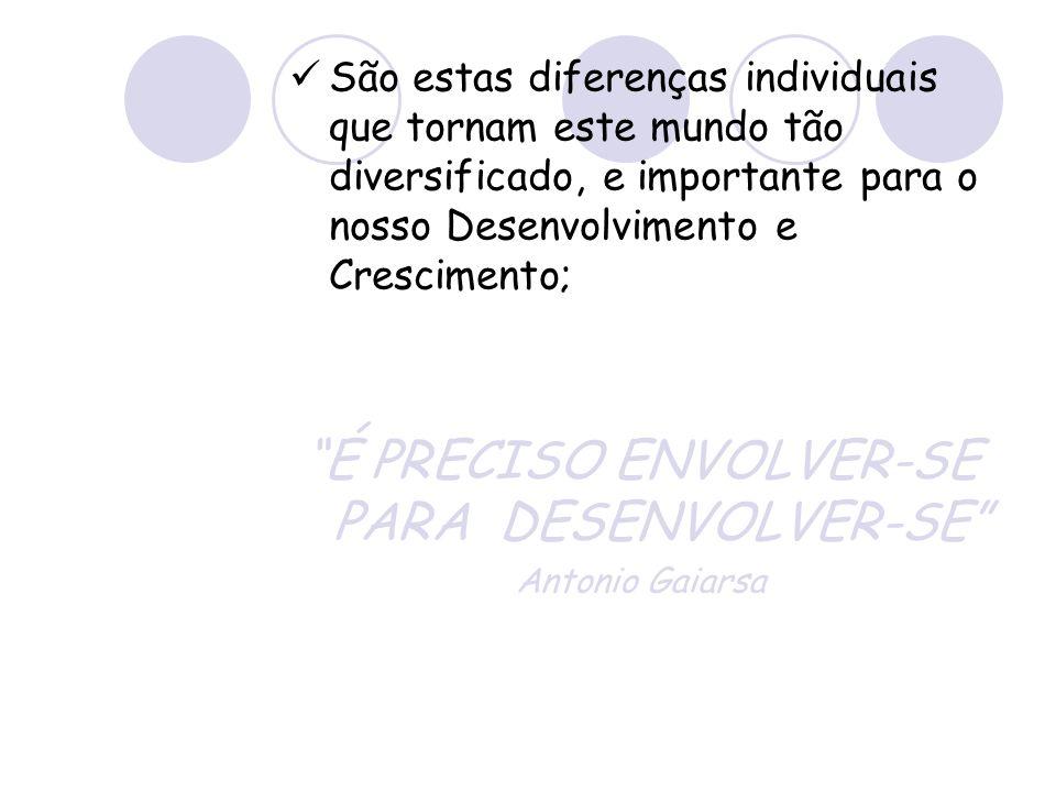São estas diferenças individuais que tornam este mundo tão diversificado, e importante para o nosso Desenvolvimento e Crescimento; É PRECISO ENVOLVER-SE PARA DESENVOLVER-SE Antonio Gaiarsa