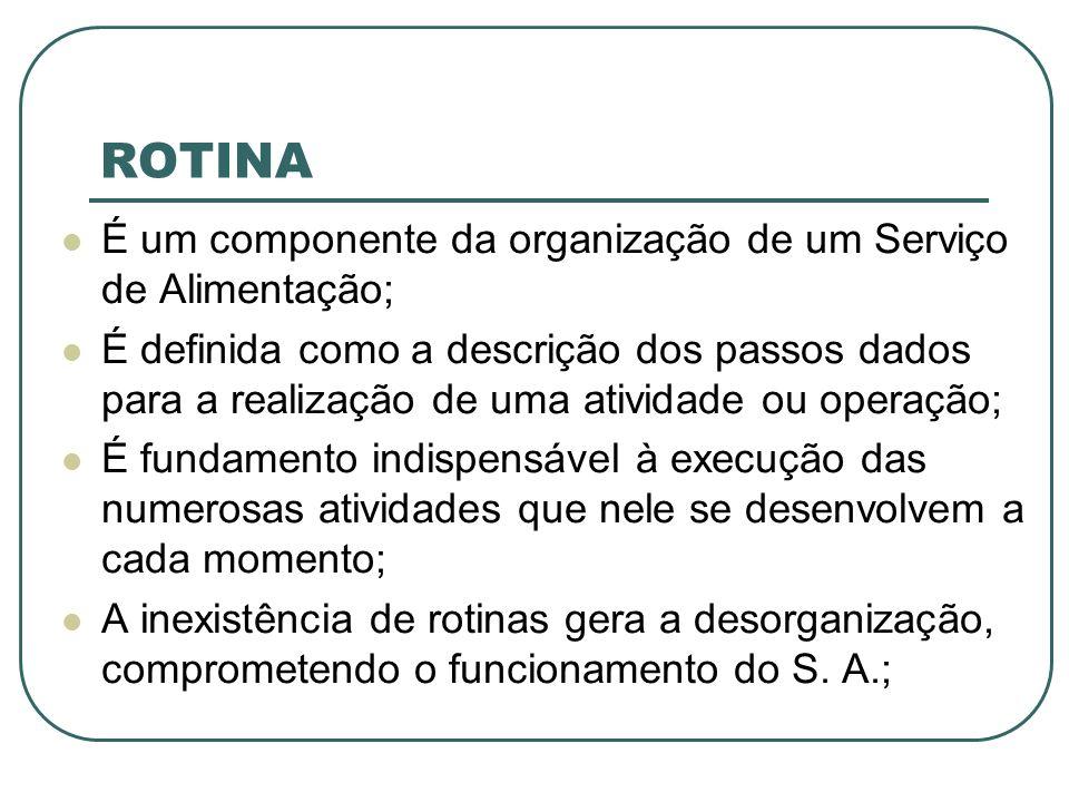 ROTINA É um componente da organização de um Serviço de Alimentação; É definida como a descrição dos passos dados para a realização de uma atividade ou