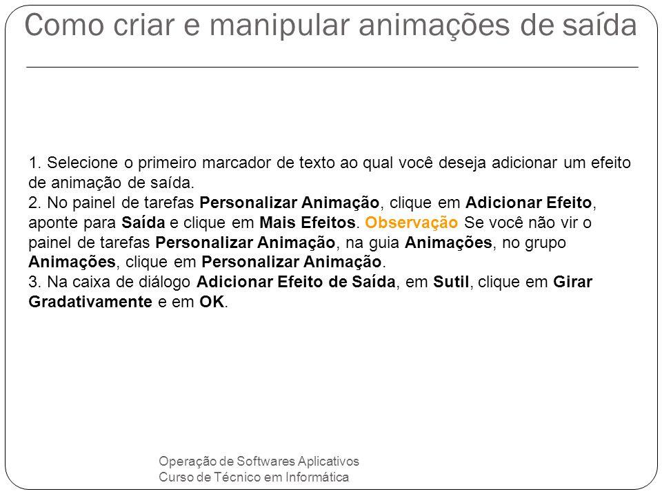 Como criar e manipular animações de saída Operação de Softwares Aplicativos Curso de Técnico em Informática 1. Selecione o primeiro marcador de texto