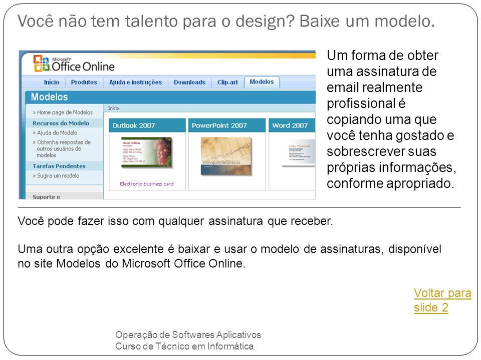 Você não tem talento para o design? Baixe um modelo. Operação de Softwares Aplicativos Curso de Técnico em Informática Um forma de obter uma assinatur