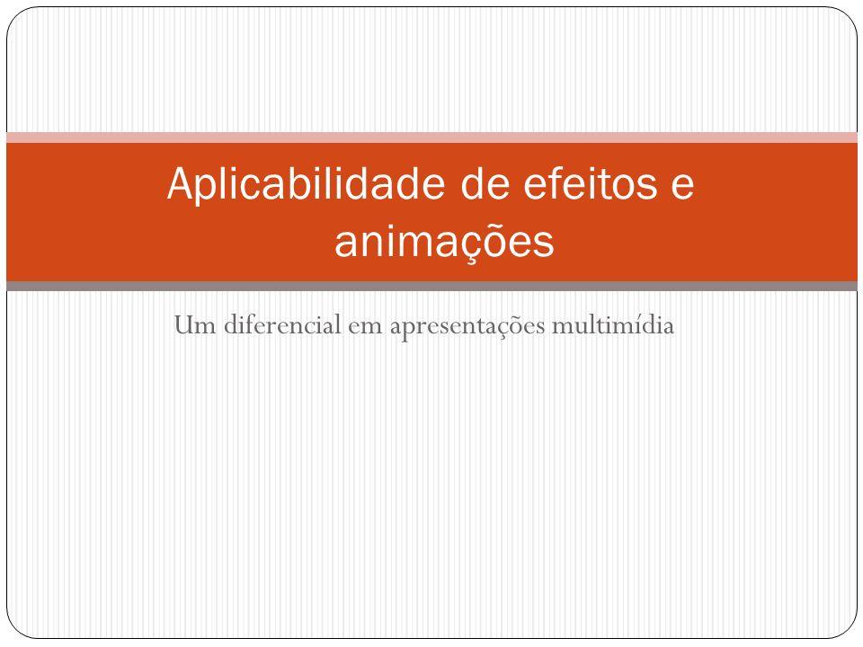 Um diferencial em apresentações multimídia Aplicabilidade de efeitos e animações