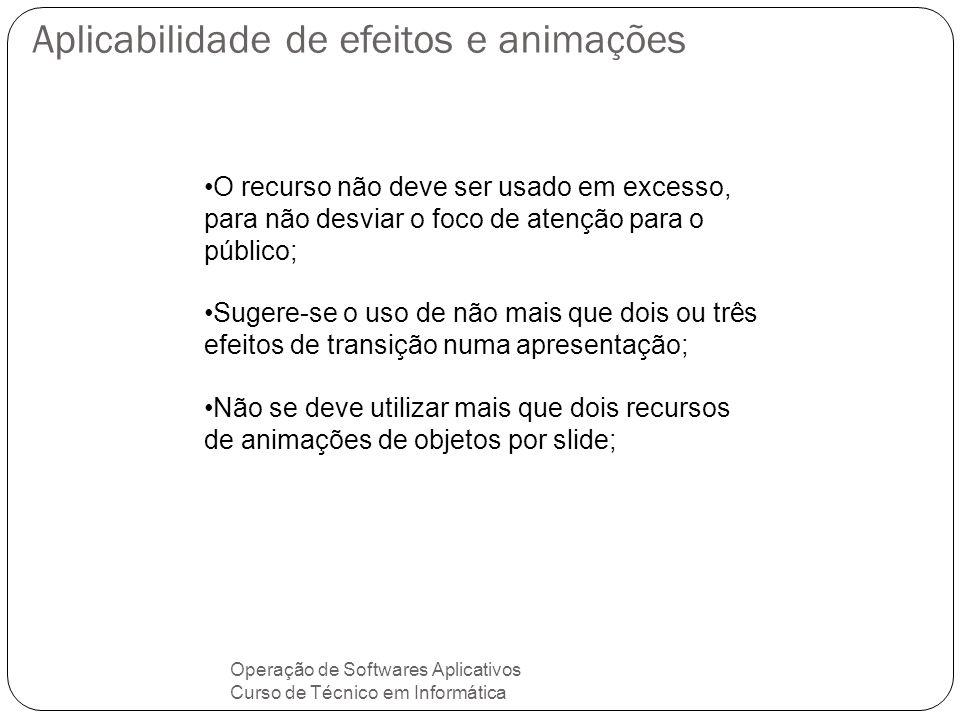 Aplicabilidade de efeitos e animações Operação de Softwares Aplicativos Curso de Técnico em Informática Os efeitos de transição são aplicados na mudança entre os slides da apresentação; A animação de objetos é aplicada em textos, desenhos, imagens, figuras e ilustrações incluídas em um slide