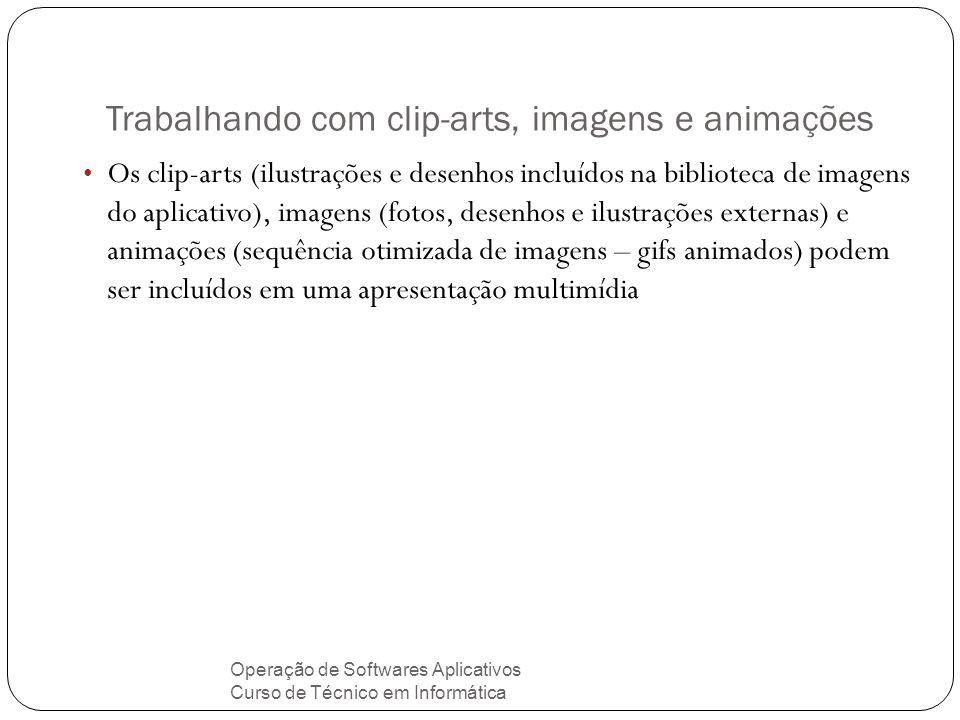 Trabalhando com clip-arts, imagens e animações Operação de Softwares Aplicativos Curso de Técnico em Informática Os clip-arts (ilustrações e desenhos