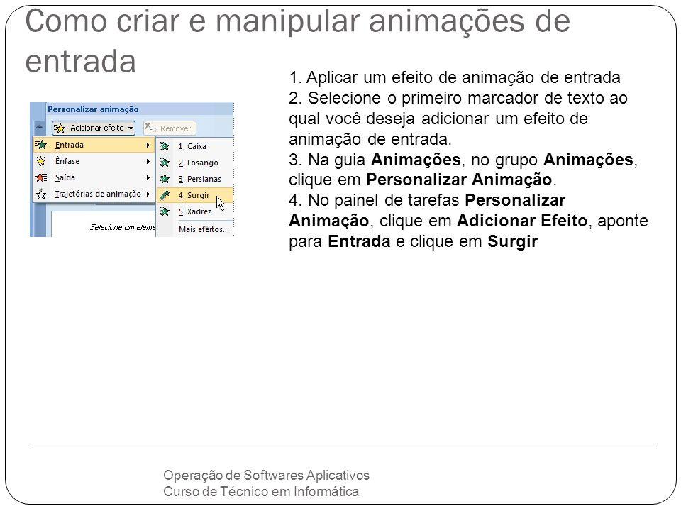 Como criar e manipular animações de entrada Operação de Softwares Aplicativos Curso de Técnico em Informática 1. Aplicar um efeito de animação de entr