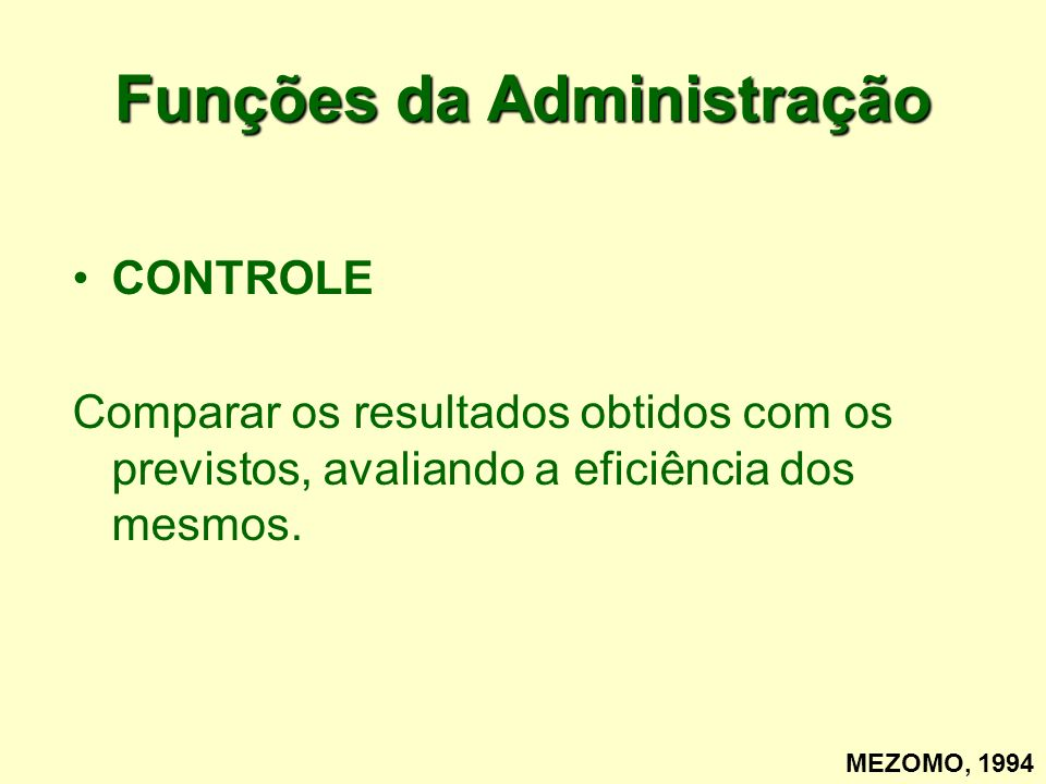 Funções da Administração CONTROLE Comparar os resultados obtidos com os previstos, avaliando a eficiência dos mesmos. MEZOMO, 1994