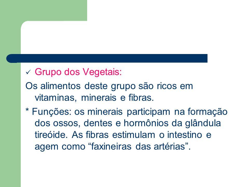 Grupo dos Vegetais: Os alimentos deste grupo são ricos em vitaminas, minerais e fibras. * Funções: os minerais participam na formação dos ossos, dente
