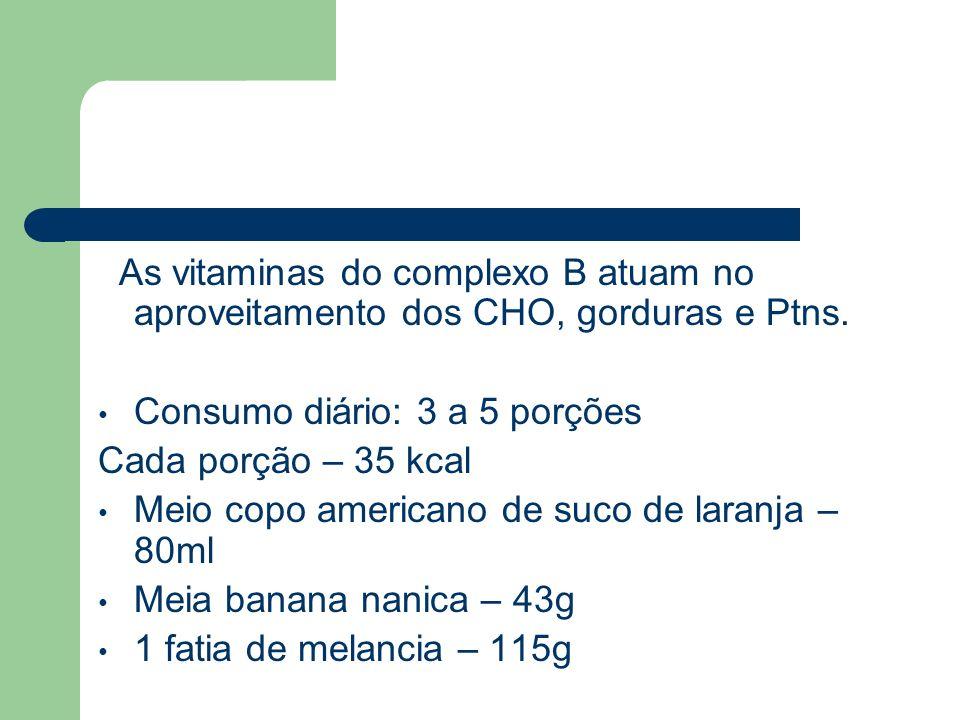 As vitaminas do complexo B atuam no aproveitamento dos CHO, gorduras e Ptns. Consumo diário: 3 a 5 porções Cada porção – 35 kcal Meio copo americano d