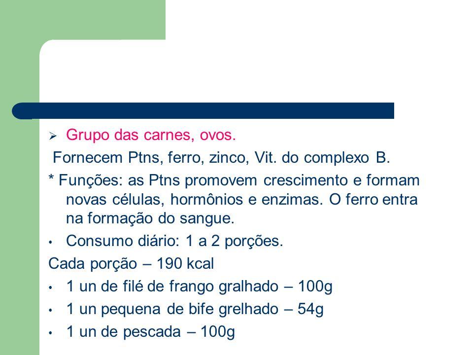 Grupo das carnes, ovos. Fornecem Ptns, ferro, zinco, Vit. do complexo B. * Funções: as Ptns promovem crescimento e formam novas células, hormônios e e