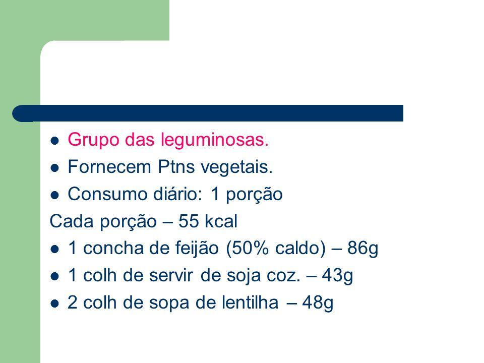 Grupo das leguminosas. Fornecem Ptns vegetais. Consumo diário: 1 porção Cada porção – 55 kcal 1 concha de feijão (50% caldo) – 86g 1 colh de servir de