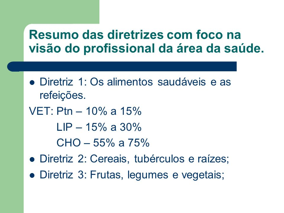 Resumo das diretrizes com foco na visão do profissional da área da saúde. Diretriz 1: Os alimentos saudáveis e as refeições. VET: Ptn – 10% a 15% LIP