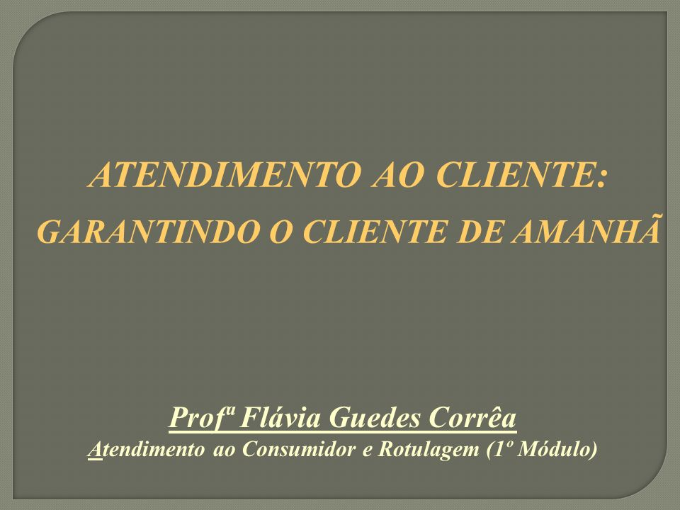 Profª Flávia Guedes Corrêa Atendimento ao Consumidor e Rotulagem (1º Módulo) ATENDIMENTO AO CLIENTE: GARANTINDO O CLIENTE DE AMANHÃ