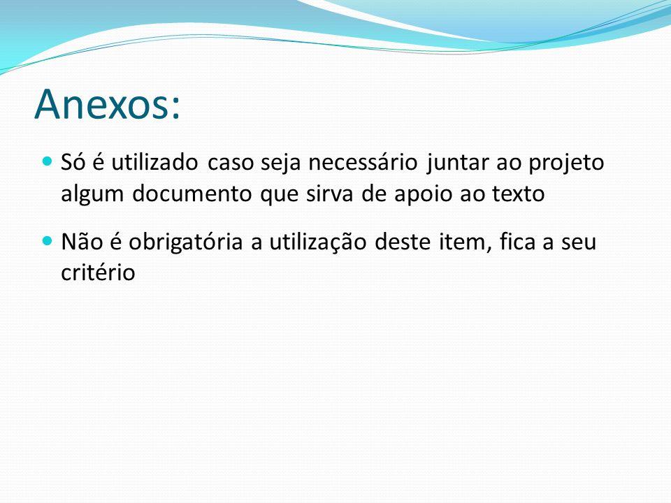 Anexos: Só é utilizado caso seja necessário juntar ao projeto algum documento que sirva de apoio ao texto Não é obrigatória a utilização deste item, f