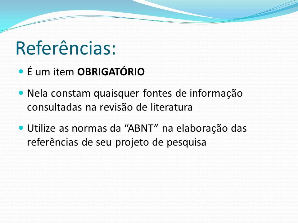 Referências: É um item OBRIGATÓRIO Nela constam quaisquer fontes de informação consultadas na revisão de literatura Utilize as normas da ABNT na elabo
